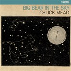 Chuck Mead  'Big Bear In The Sky'